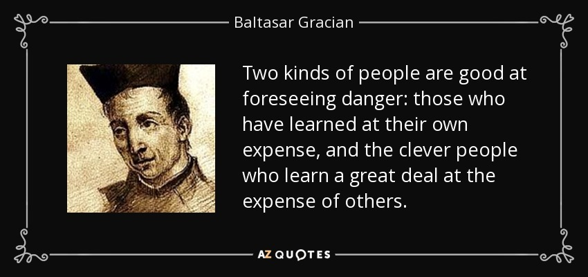Two kinds of people are good at foreseeing danger: those who have learned at their own expense, and the clever people who learn a great deal at the expense of others. - Baltasar Gracian