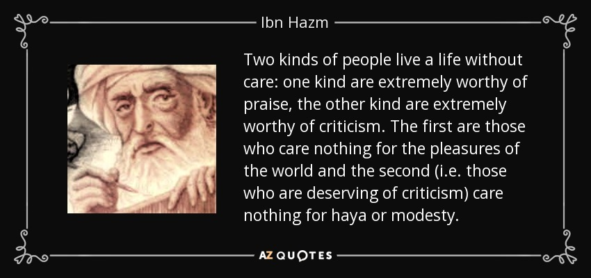 Two kinds of people live a life without care: one kind are extremely worthy of praise, the other kind are extremely worthy of criticism. The first are those who care nothing for the pleasures of the world and the second (i.e. those who are deserving of criticism) care nothing for haya or modesty. - Ibn Hazm