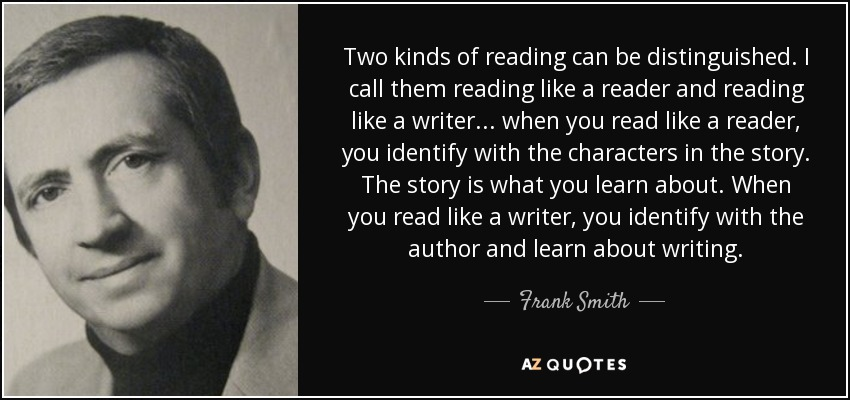 Two kinds of reading can be distinguished. I call them reading like a reader and reading like a writer ... when you read like a reader, you identify with the characters in the story. The story is what you learn about. When you read like a writer, you identify with the author and learn about writing. - Frank Smith