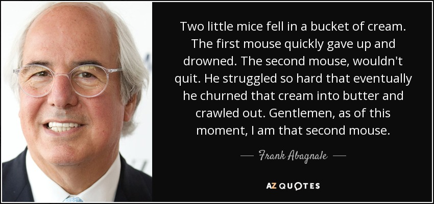 Two little mice fell in a bucket of cream. The first mouse quickly gave up and drowned. The second mouse, wouldn't quit. He struggled so hard that eventually he churned that cream into butter and crawled out. Gentlemen, as of this moment, I am that second mouse. - Frank Abagnale