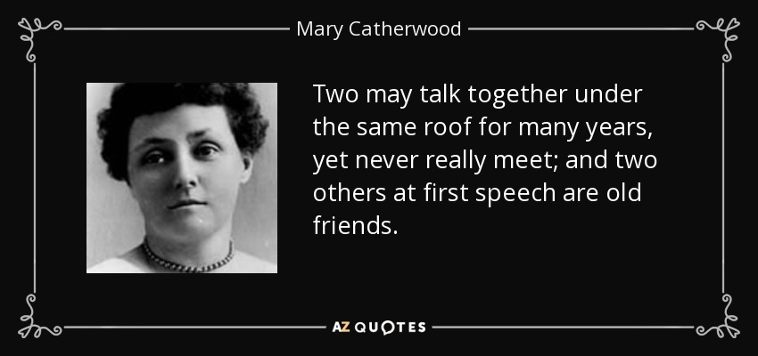 Two may talk together under the same roof for many years, yet never really meet; and two others at first speech are old friends. - Mary Catherwood