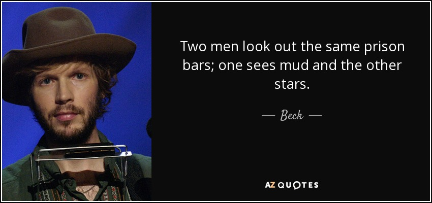 Two men look out the same prison bars; one sees mud and the other stars. - Beck