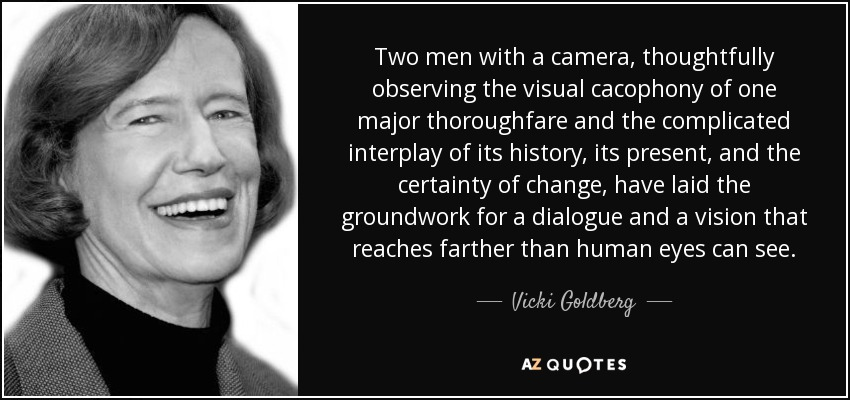 Two men with a camera, thoughtfully observing the visual cacophony of one major thoroughfare and the complicated interplay of its history, its present, and the certainty of change, have laid the groundwork for a dialogue and a vision that reaches farther than human eyes can see. - Vicki Goldberg