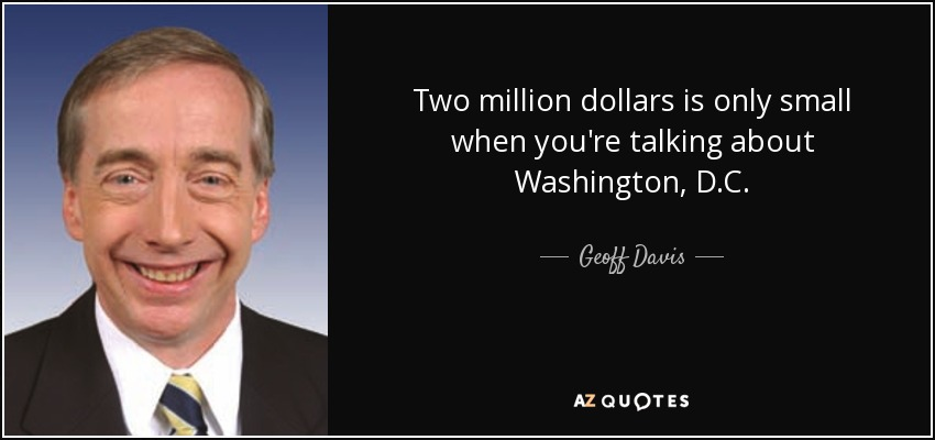 Two million dollars is only small when you're talking about Washington, D.C. - Geoff Davis