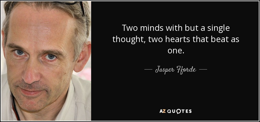 Two minds with but a single thought, two hearts that beat as one. - Jasper Fforde