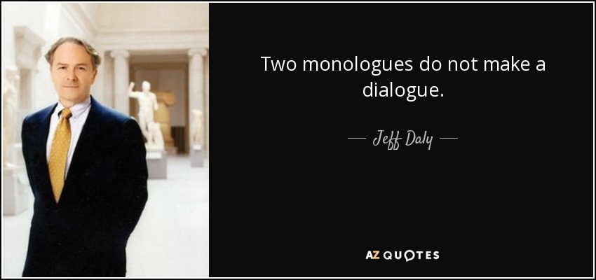 Two monologues do not make a dialogue. - Jeff Daly