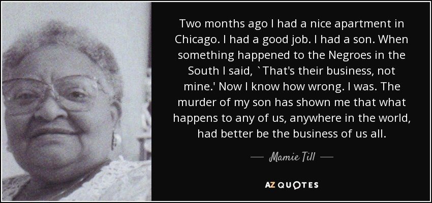 Two months ago I had a nice apartment in Chicago. I had a good job. I had a son. When something happened to the Negroes in the South I said, `That's their business, not mine.' Now I know how wrong. I was. The murder of my son has shown me that what happens to any of us, anywhere in the world, had better be the business of us all. - Mamie Till
