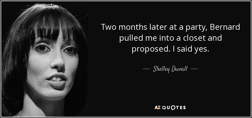 Two months later at a party, Bernard pulled me into a closet and proposed. I said yes. - Shelley Duvall