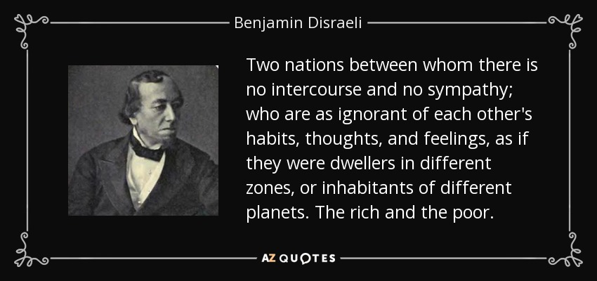 Two nations between whom there is no intercourse and no sympathy; who are as ignorant of each other's habits, thoughts, and feelings, as if they were dwellers in different zones, or inhabitants of different planets. The rich and the poor. - Benjamin Disraeli