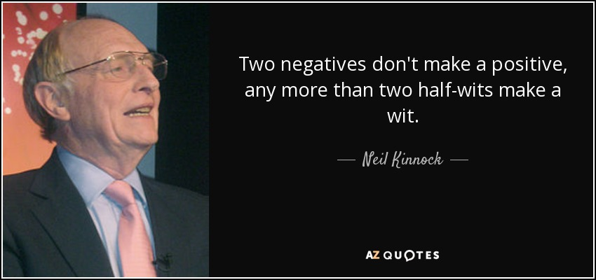 Two negatives don't make a positive, any more than two half-wits make a wit. - Neil Kinnock