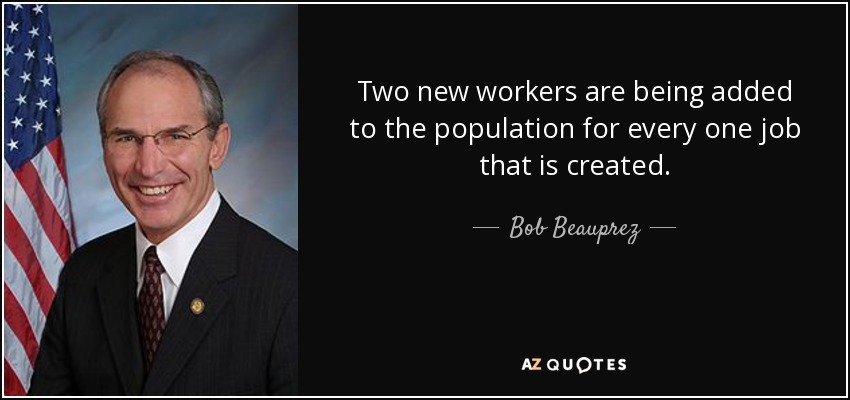 Two new workers are being added to the population for every one job that is created. - Bob Beauprez