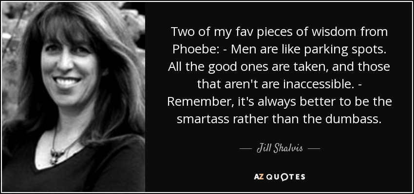 Two of my fav pieces of wisdom from Phoebe: - Men are like parking spots. All the good ones are taken, and those that aren't are inaccessible. - Remember, it's always better to be the smartass rather than the dumbass. - Jill Shalvis