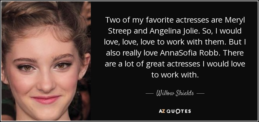 Two of my favorite actresses are Meryl Streep and Angelina Jolie. So, I would love, love, love to work with them. But I also really love AnnaSofia Robb. There are a lot of great actresses I would love to work with. - Willow Shields