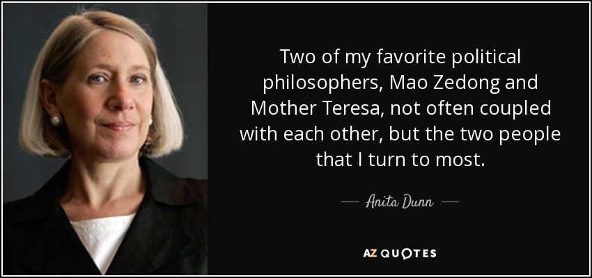 Two of my favorite political philosophers, Mao Zedong and Mother Teresa, not often coupled with each other, but the two people that I turn to most. - Anita Dunn