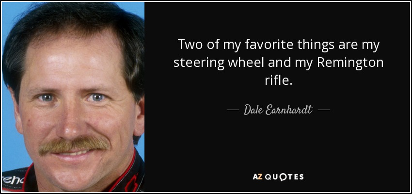 Two of my favorite things are my steering wheel and my Remington rifle. - Dale Earnhardt