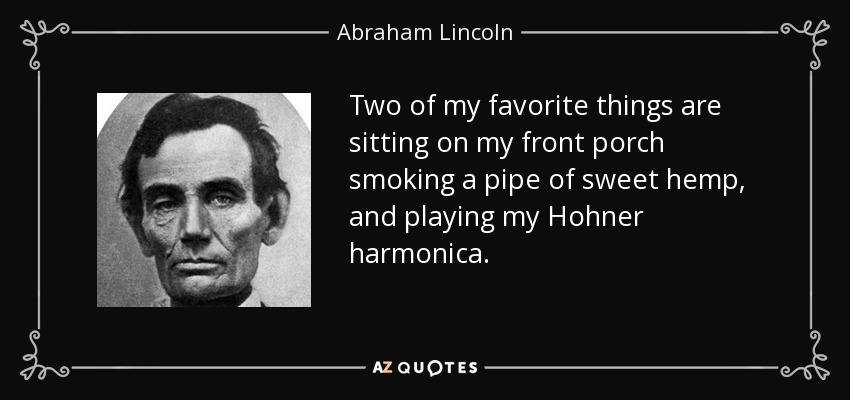 Two of my favorite things are sitting on my front porch smoking a pipe of sweet hemp, and playing my Hohner harmonica. - Abraham Lincoln