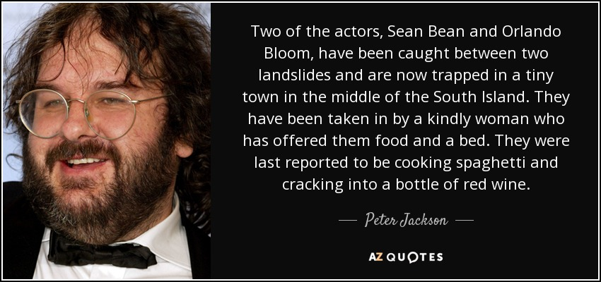Two of the actors, Sean Bean and Orlando Bloom, have been caught between two landslides and are now trapped in a tiny town in the middle of the South Island. They have been taken in by a kindly woman who has offered them food and a bed. They were last reported to be cooking spaghetti and cracking into a bottle of red wine. - Peter Jackson
