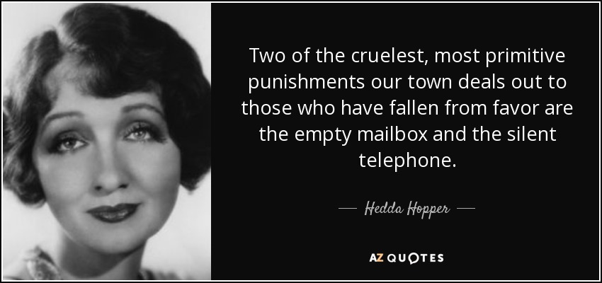 Two of the cruelest, most primitive punishments our town deals out to those who have fallen from favor are the empty mailbox and the silent telephone. - Hedda Hopper
