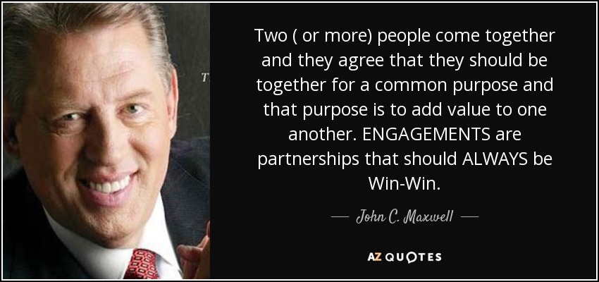 Two ( or more) people come together and they agree that they should be together for a common purpose and that purpose is to add value to one another. ENGAGEMENTS are partnerships that should ALWAYS be Win-Win. - John C. Maxwell