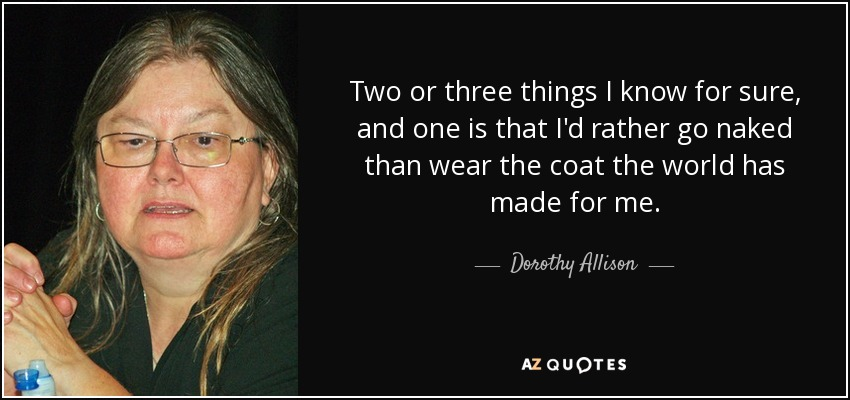 Two or three things I know for sure, and one is that I'd rather go naked than wear the coat the world has made for me. - Dorothy Allison