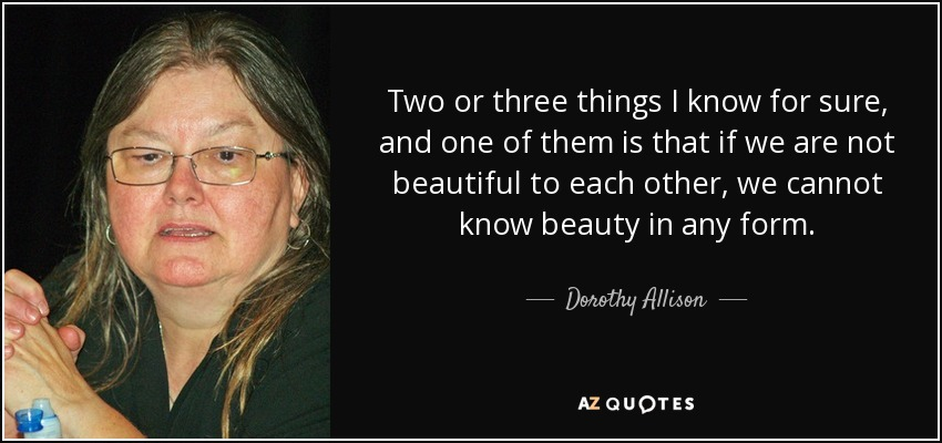 Two or three things I know for sure, and one of them is that if we are not beautiful to each other, we cannot know beauty in any form. - Dorothy Allison