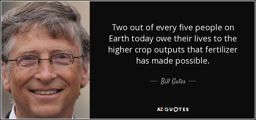 Two out of every five people on Earth today owe their lives to the higher crop outputs that fertilizer has made possible. - Bill Gates