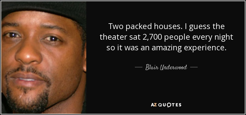 Two packed houses. I guess the theater sat 2,700 people every night so it was an amazing experience. - Blair Underwood