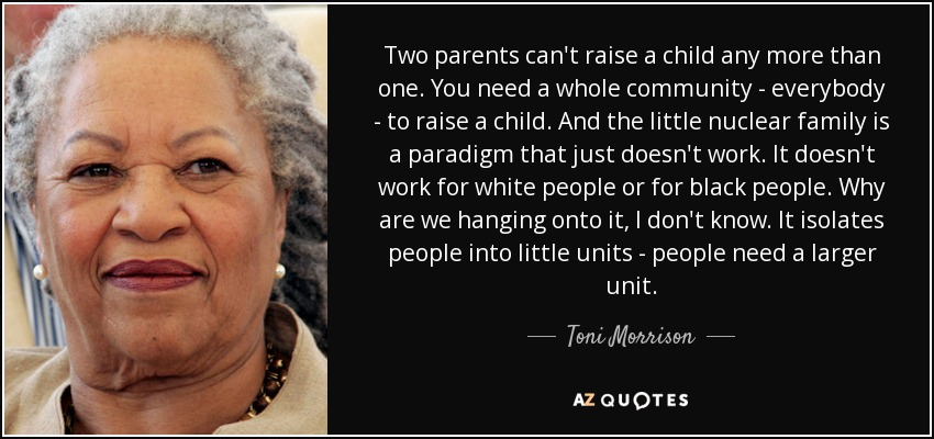 Two parents can't raise a child any more than one. You need a whole community - everybody - to raise a child. And the little nuclear family is a paradigm that just doesn't work. It doesn't work for white people or for black people. Why are we hanging onto it, I don't know. It isolates people into little units - people need a larger unit. - Toni Morrison