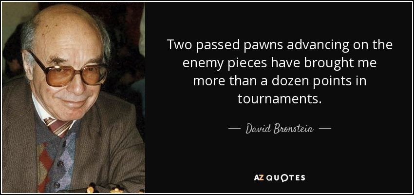 Two passed pawns advancing on the enemy pieces have brought me more than a dozen points in tournaments. - David Bronstein