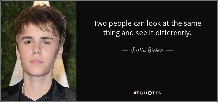 Two people can look at the same thing and see it differently. - Justin Bieber