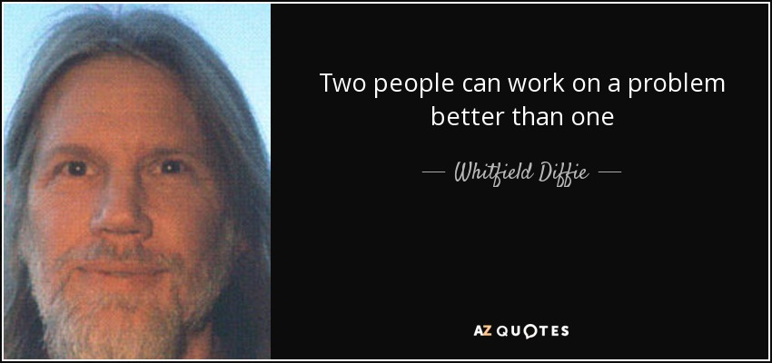 Two people can work on a problem better than one - Whitfield Diffie