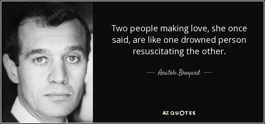Two people making love, she once said, are like one drowned person resuscitating the other. - Anatole Broyard