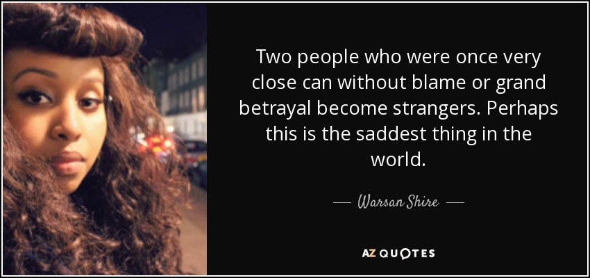 Two people who were once very close can without blame or grand betrayal become strangers. Perhaps this is the saddest thing in the world. - Warsan Shire