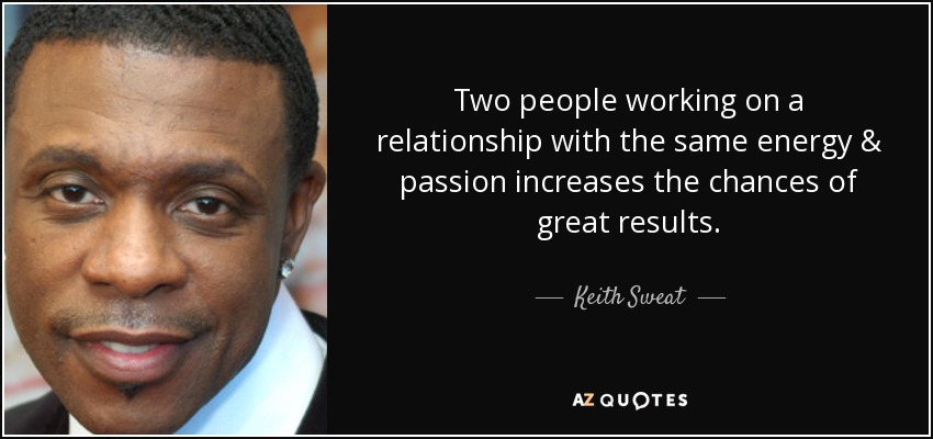 Two people working on a relationship with the same energy & passion increases the chances of great results. - Keith Sweat