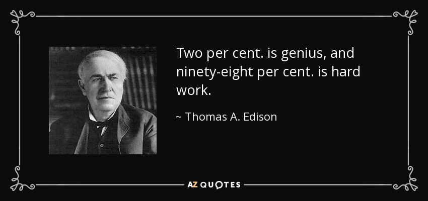Two per cent. is genius, and ninety-eight per cent. is hard work. - Thomas A. Edison