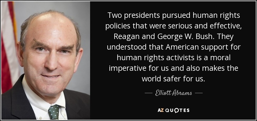 Two presidents pursued human rights policies that were serious and effective, Reagan and George W. Bush. They understood that American support for human rights activists is a moral imperative for us and also makes the world safer for us. - Elliott Abrams