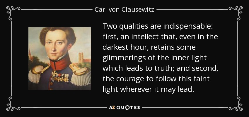 Two qualities are indispensable: first, an intellect that, even in the darkest hour, retains some glimmerings of the inner light which leads to truth; and second, the courage to follow this faint light wherever it may lead. - Carl von Clausewitz