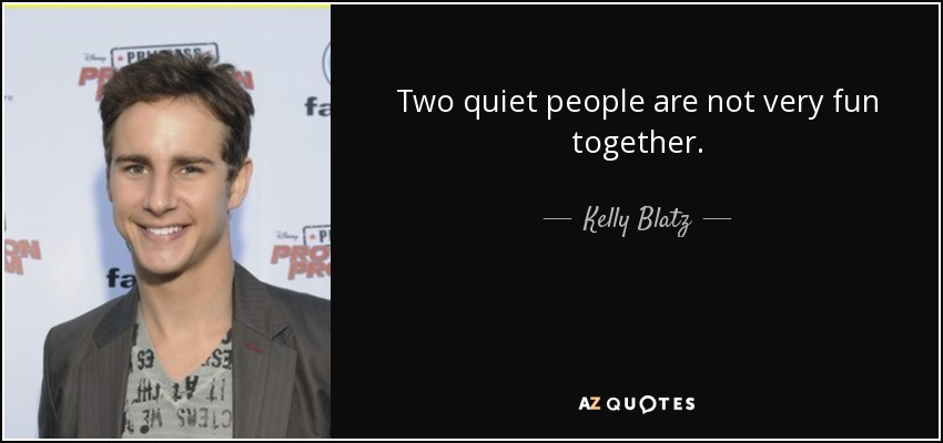 Two quiet people are not very fun together. - Kelly Blatz