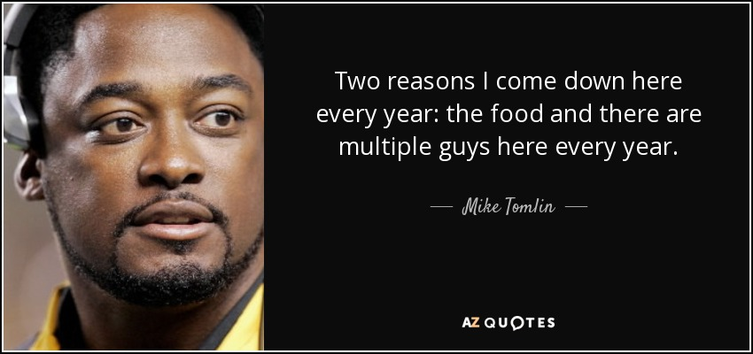 Two reasons I come down here every year: the food and there are multiple guys here every year. - Mike Tomlin