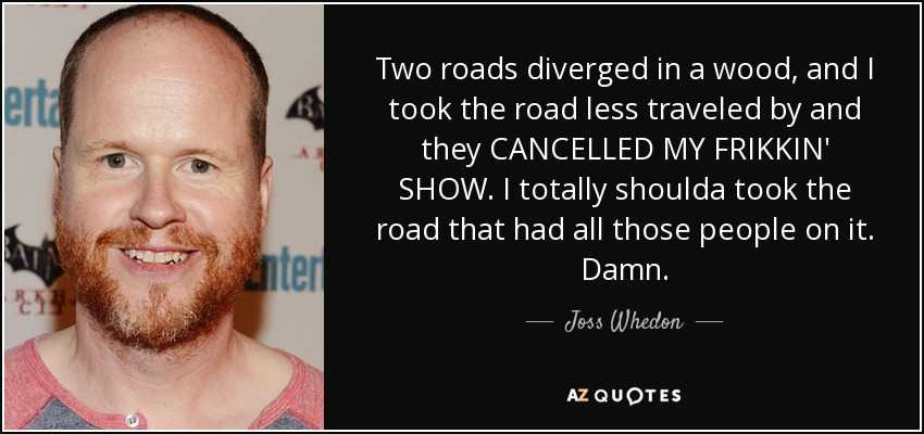 Two roads diverged in a wood, and I took the road less traveled by and they CANCELLED MY FRIKKIN' SHOW. I totally shoulda took the road that had all those people on it. Damn. - Joss Whedon