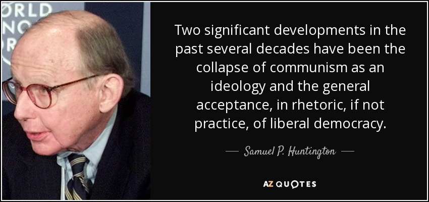 Two significant developments in the past several decades have been the collapse of communism as an ideology and the general acceptance, in rhetoric, if not practice, of liberal democracy. - Samuel P. Huntington