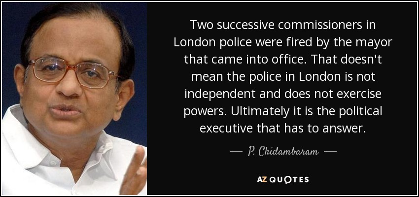 Two successive commissioners in London police were fired by the mayor that came into office. That doesn't mean the police in London is not independent and does not exercise powers. Ultimately it is the political executive that has to answer. - P. Chidambaram