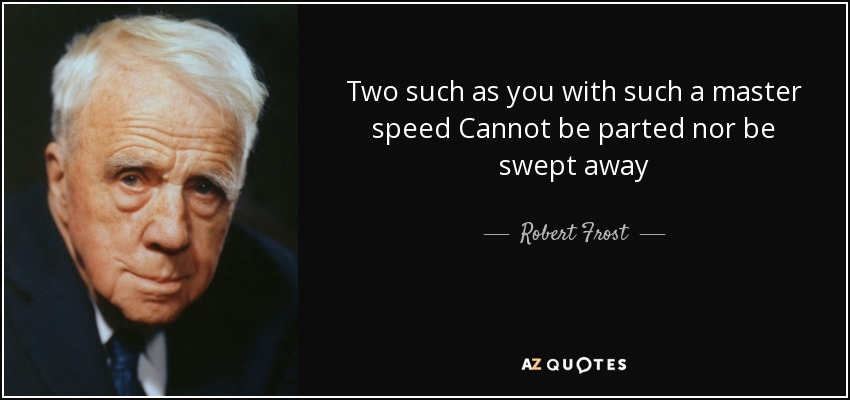 Two such as you with such a master speed Cannot be parted nor be swept away - Robert Frost