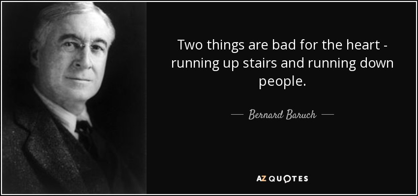 Two things are bad for the heart - running up stairs and running down people. - Bernard Baruch