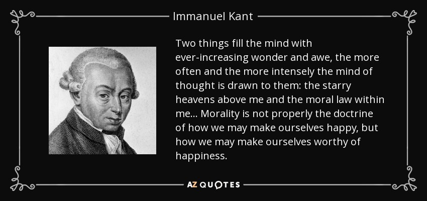 Two things fill the mind with ever increasing wonder and awe. The more often and the more intensely the mind of thought is drawn to them: the starry heavens above me and the moral law within me. Morality is not properly the doctrine of how we may make ourselves happy, but how we may make ourselves worthy of happiness. - Immanuel Kant