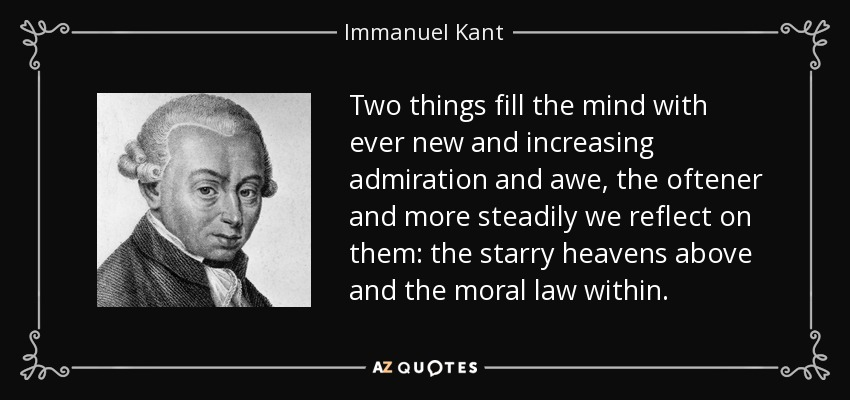 Two things fill the mind with ever new and increasing admiration and awe, the oftener and more steadily we reflect on them: the starry heavens above and the moral law within. - Immanuel Kant