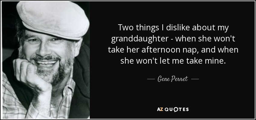 Two things I dislike about my granddaughter - when she won't take her afternoon nap, and when she won't let me take mine. - Gene Perret