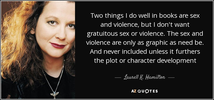 Two things I do well in books are sex and violence, but I don't want gratuitous sex or violence. The sex and violence are only as graphic as need be. And never included unless it furthers the plot or character development - Laurell K. Hamilton