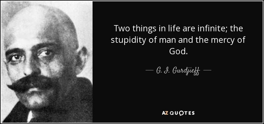 Two things in life are infinite; the stupidity of man and the mercy of God. - G. I. Gurdjieff