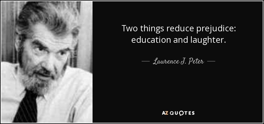 Two things reduce prejudice: education and laughter. - Laurence J. Peter